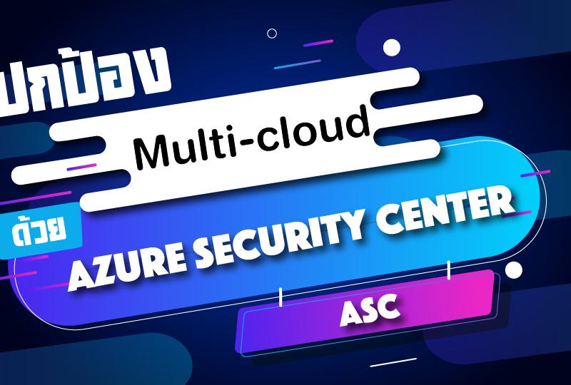 ปกป้อง Multi-cloud ด้วย Azure Security Center (ASC)